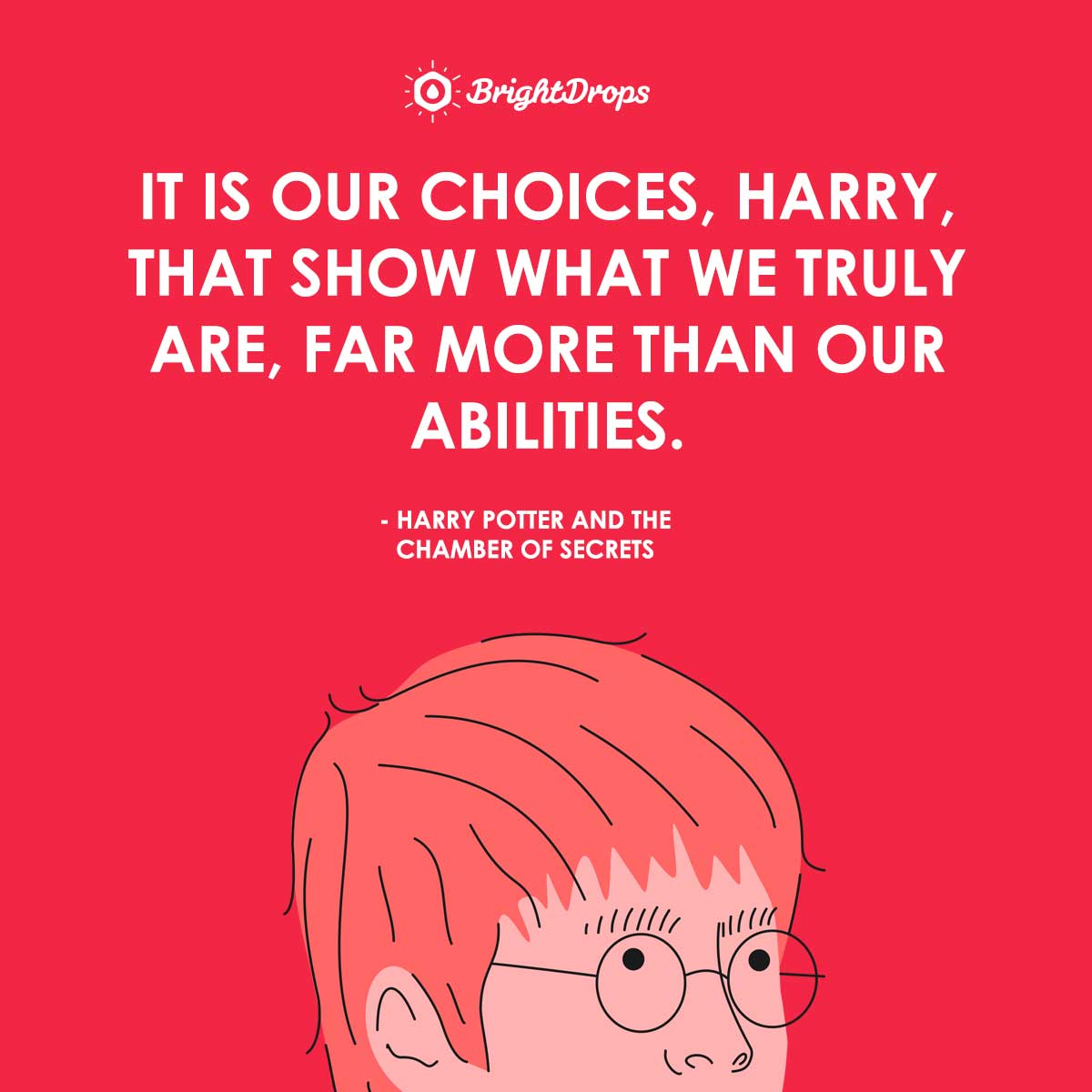 It is our choices, Harry, that show what we truly are, far more than our abilities. - Harry Potter and the Chamber of Secrets