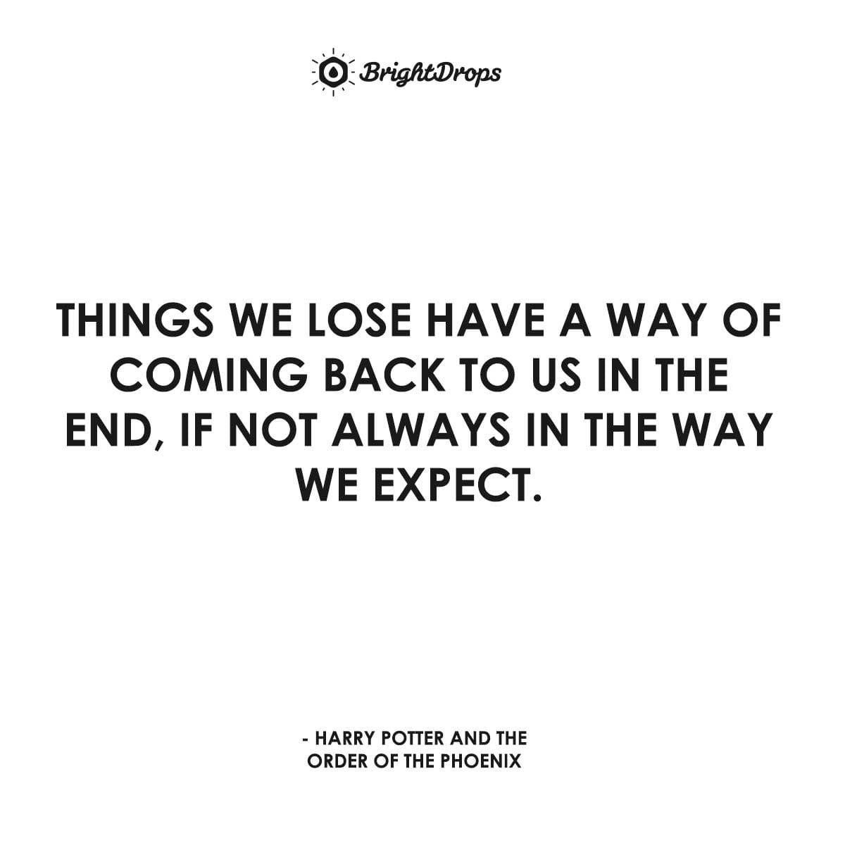 Things we lose have a way of coming back to us in the end, if not always in the way we expect. - Harry Potter and the Order of the Phoenix.