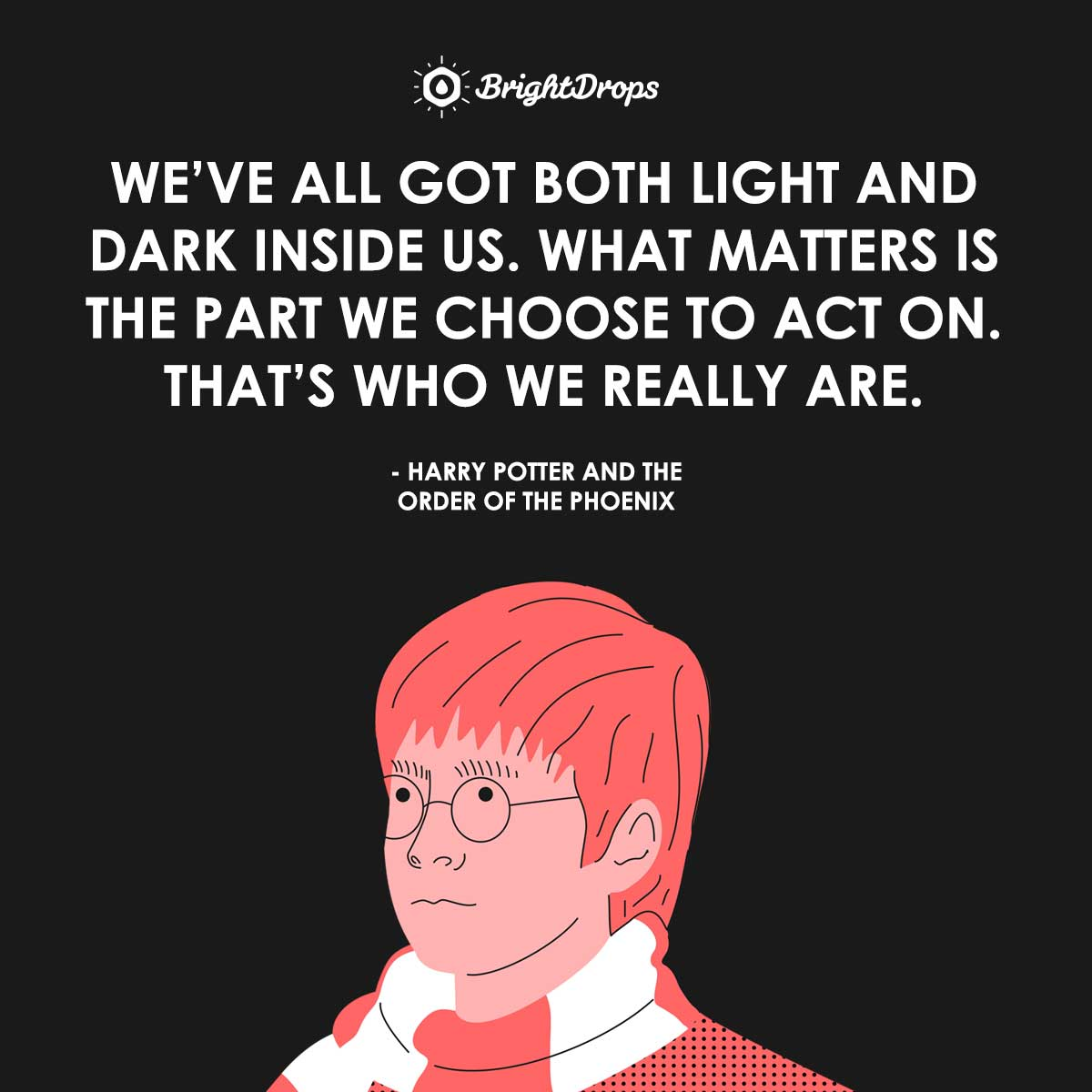 We've all got both light and dark inside us. What matters is the part we choose to act on. That's who we really are. - Harry Potter and the Order of the Phoenix