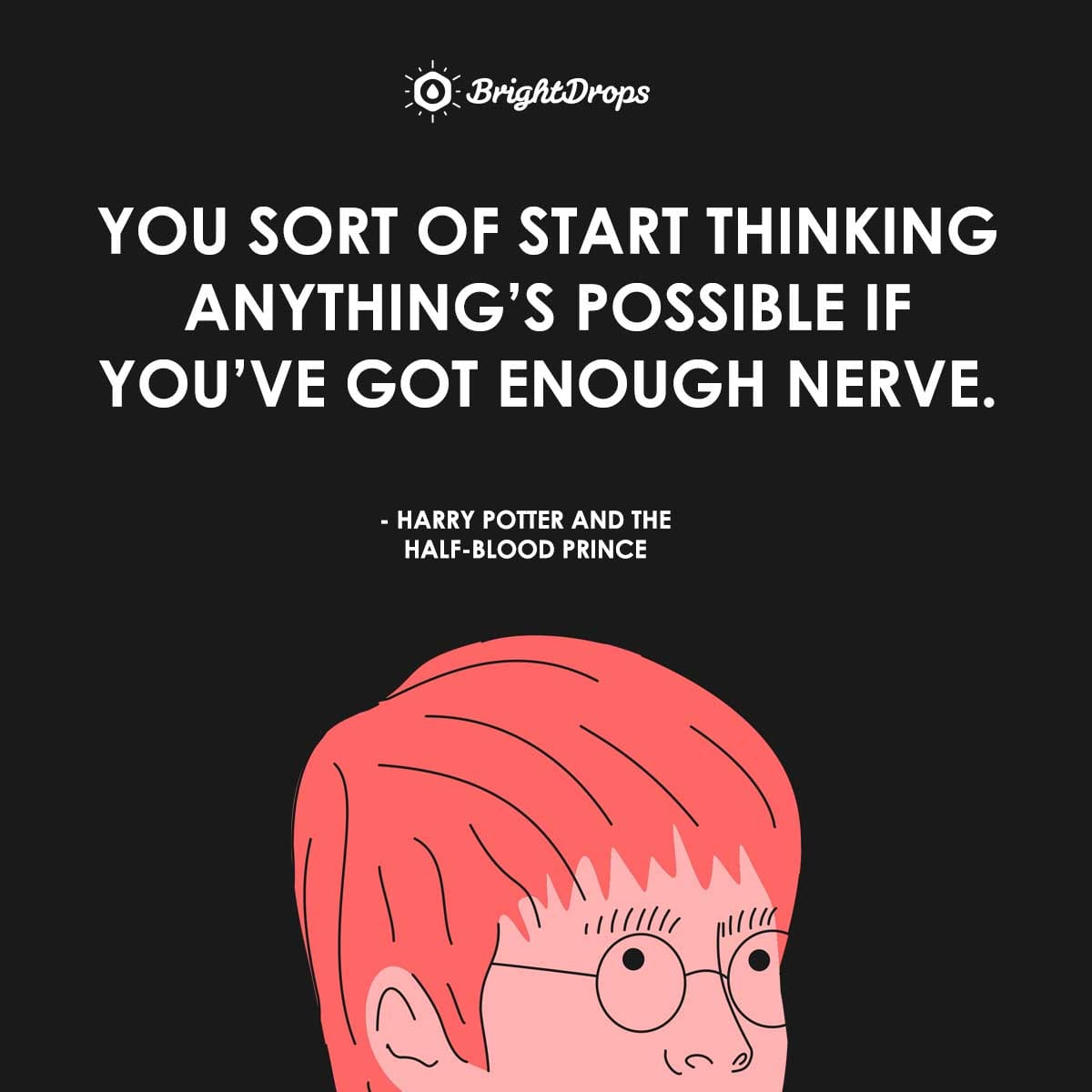 You sort of start thinking anything's possible if you've got enough nerve. - Harry Potter and the Half-Blood Prince
