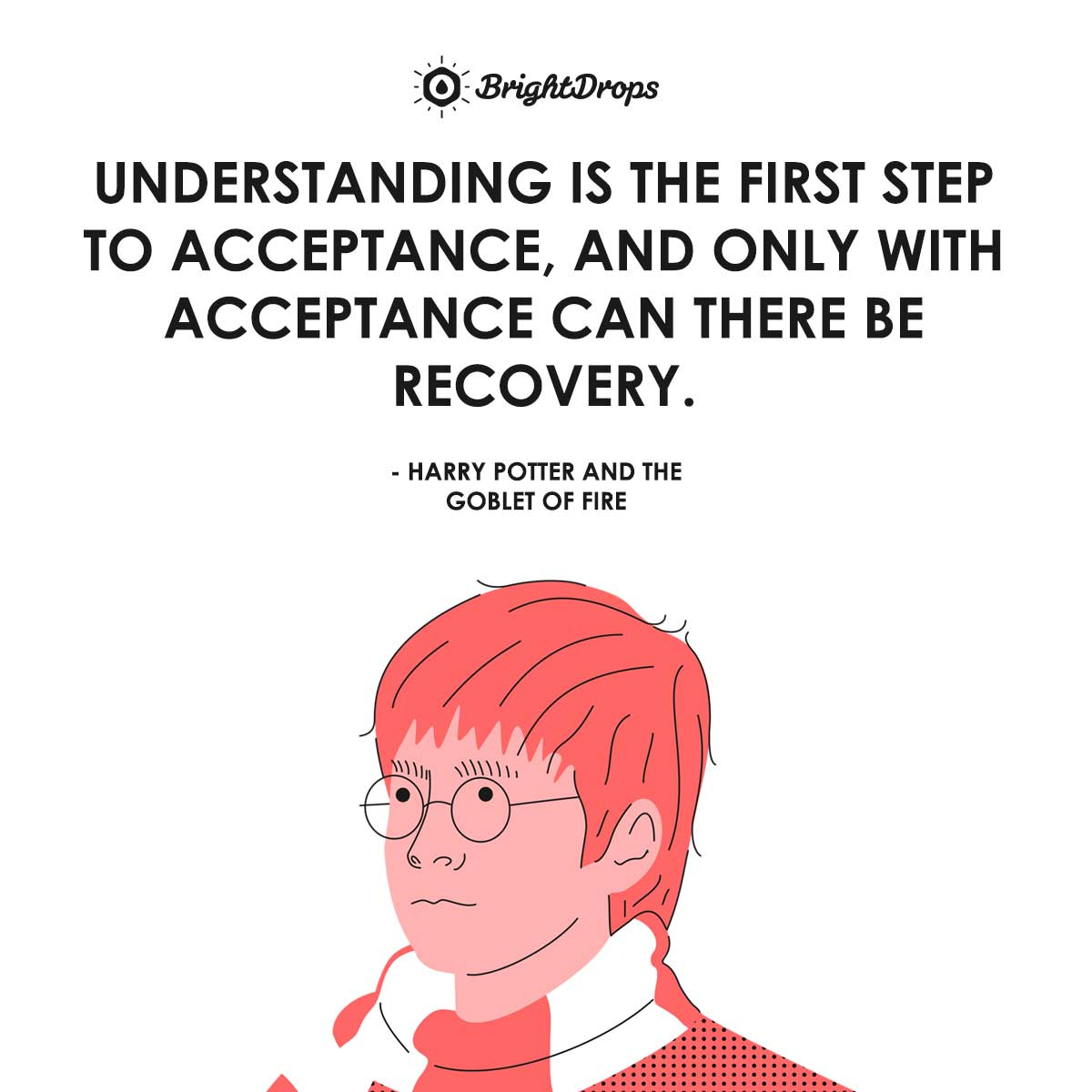 Understanding is the first step to acceptance, and only with acceptance can there be recovery. - Harry Potter and the Goblet of Fire
