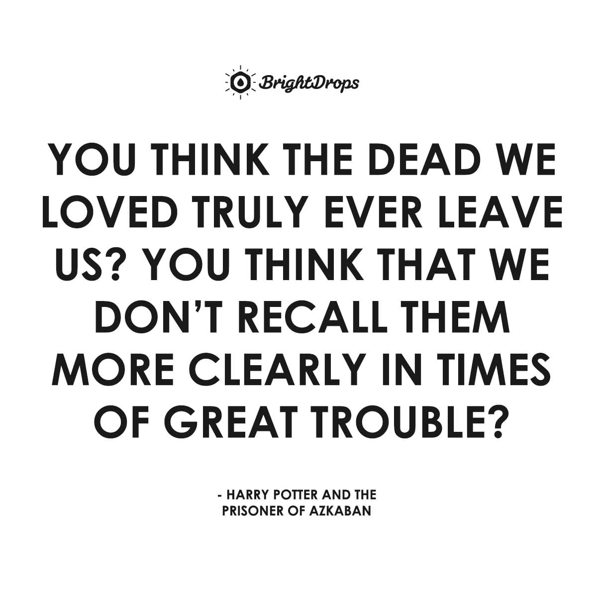 You think the dead we loved truly ever leave us? You think that we don't recall them more clearly in times of great trouble? - Harry Potter and the Prisoner of Azkaban