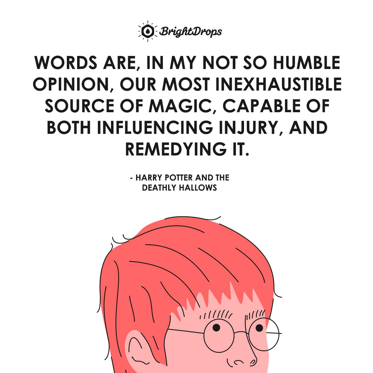 Words are, in my not so humble opinion, our most inexhaustible source of magic, capable of both influencing injury, and remedying it. - Harry Potter and the Deathly Hallows