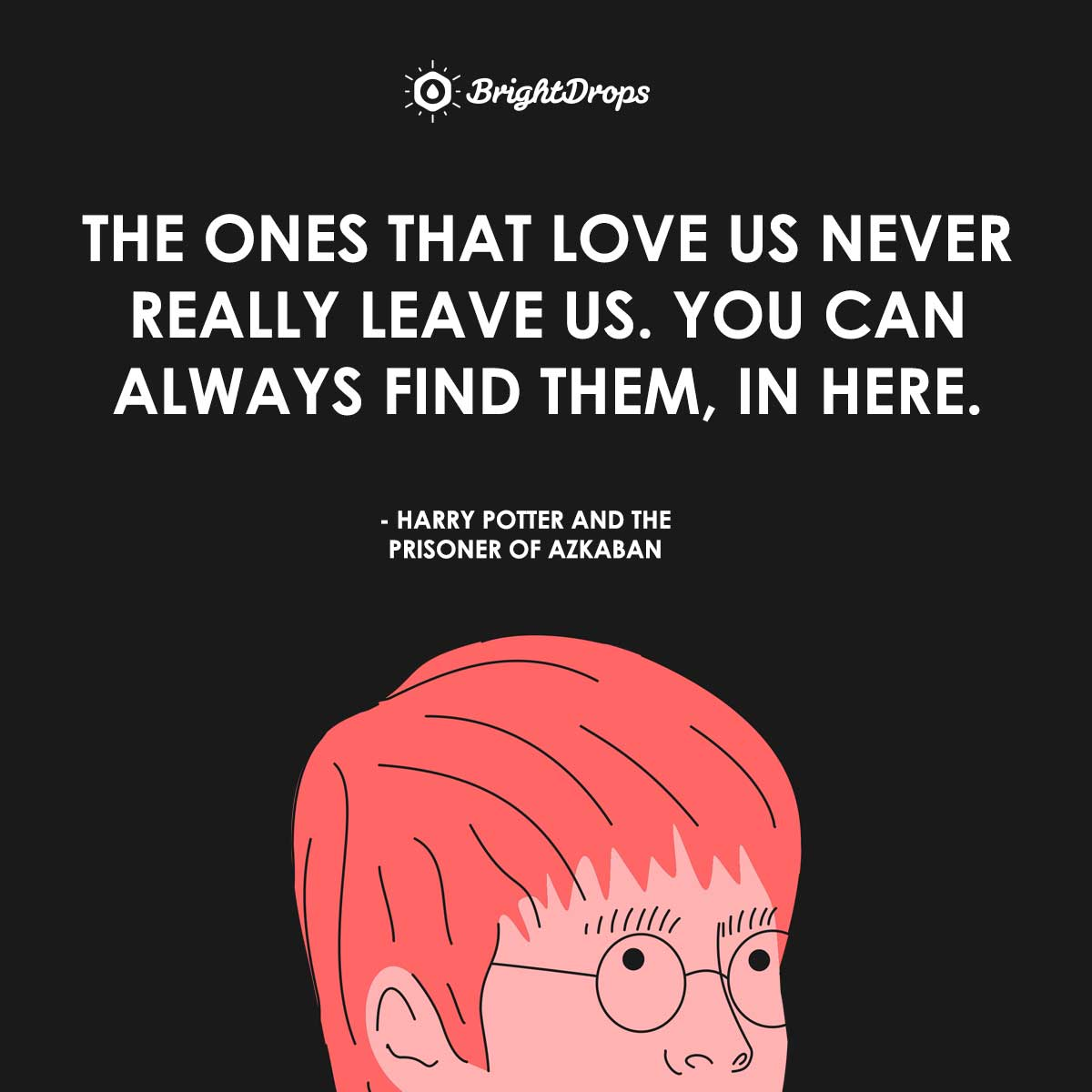 The ones that love us never really leave us. You can always find them, in here. - Harry Potter and the Prisoner of Azkaban