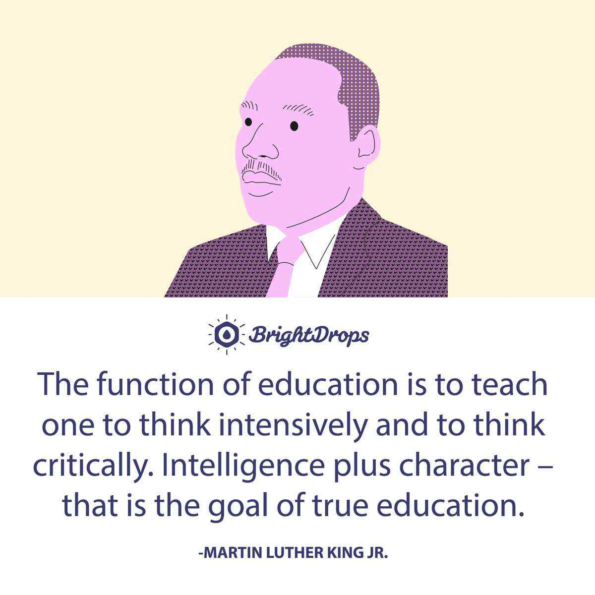 The function of education is to teach one to think intensively and to think critically. Intelligence plus character – that is the goal of true education. -Martin Luther King Jr.