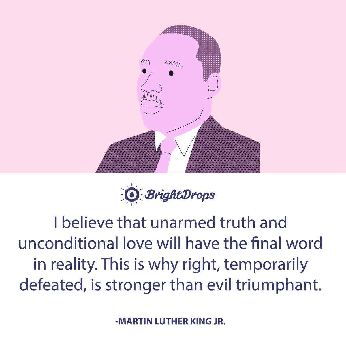 I believe that unarmed truth and unconditional love will have the final word in reality. This is why right, temporarily defeated, is stronger than evil triumphant. -Martin Luther King Jr.