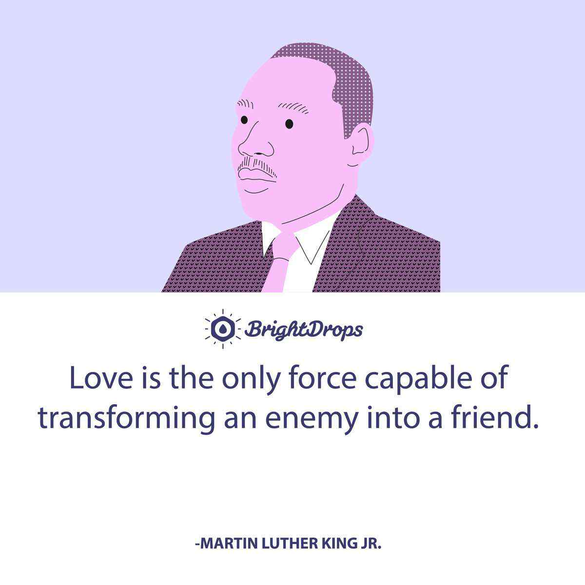 Love is the only force capable of transforming an enemy into a friend. -Martin Luther King Jr.