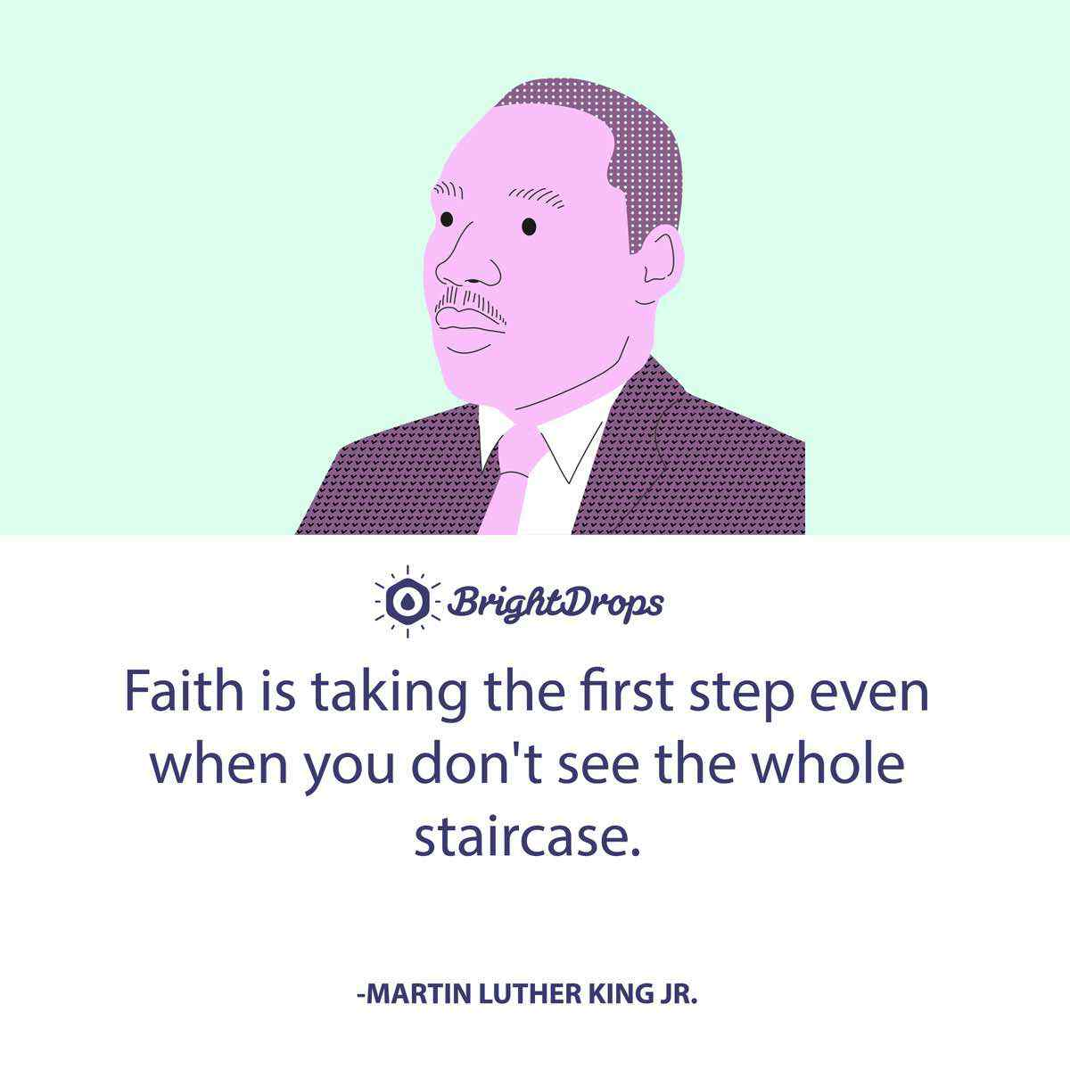 Faith is taking the first step even when you don't see the whole staircase. -Martin Luther King Jr.