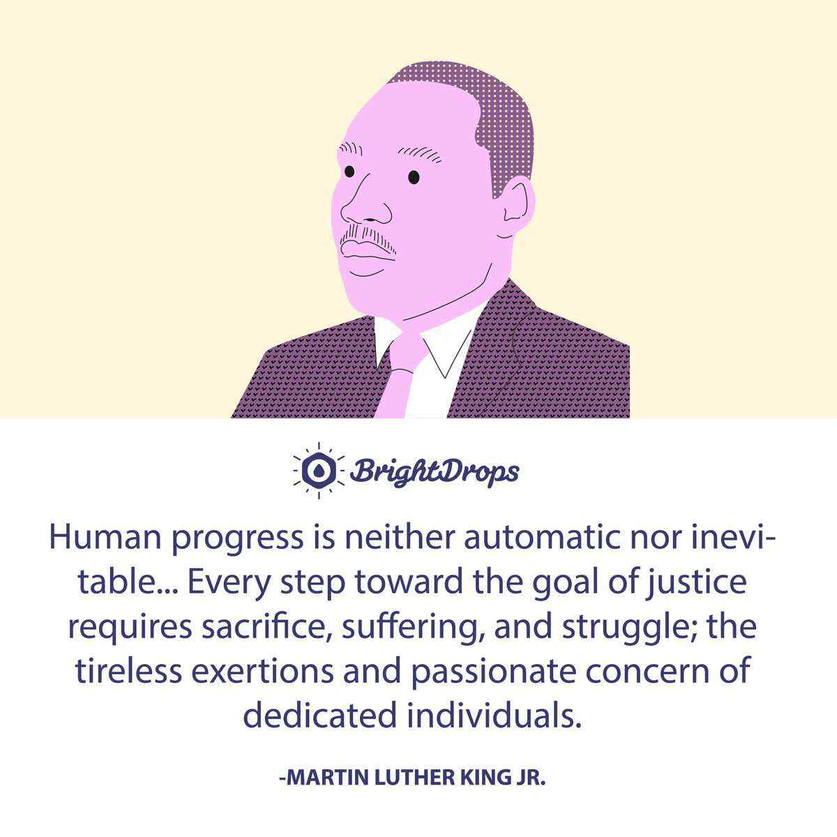 Human progress is neither automatic nor inevitable... Every step toward the goal of justice requires sacrifice, suffering, and struggle; the tireless exertions and passionate concern of dedicated individuals. -Martin Luther King Jr.