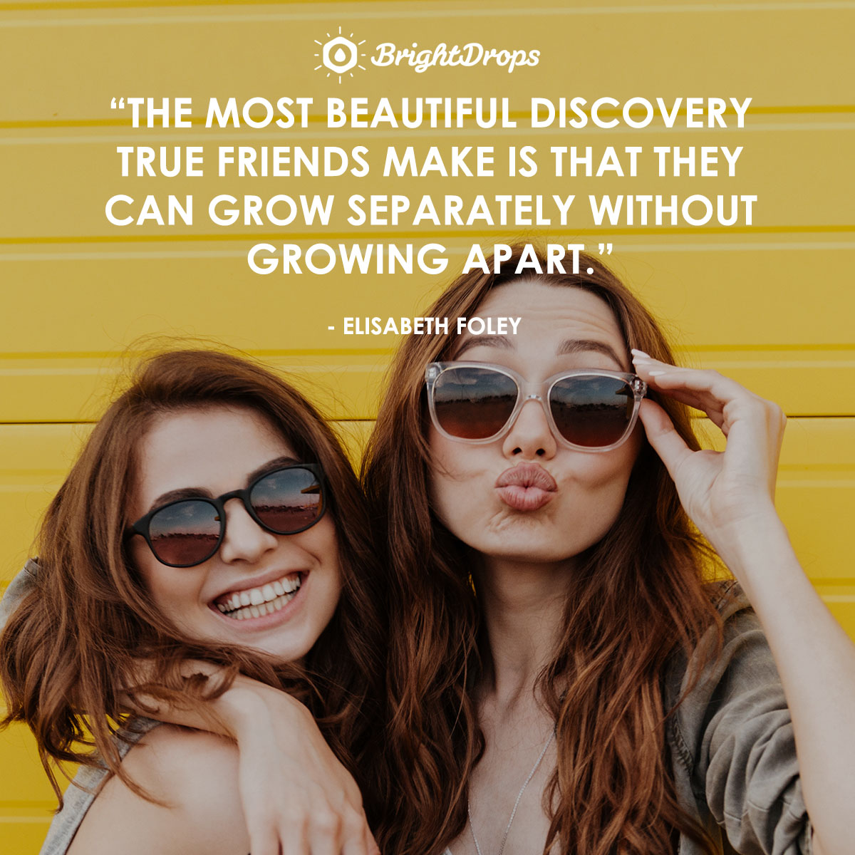 """The most beautiful discovery true friends make is that they can grow separately without growing apart."" - Elisabeth Foley"