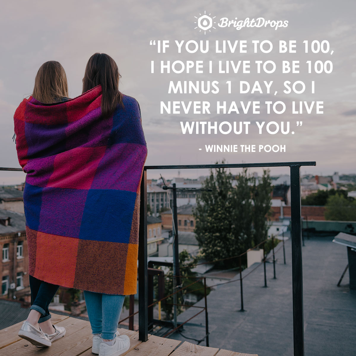 If you live to be 100, I hope I live to be 100 minus 1 day, so I never have to live without you. - Winnie the Pooh