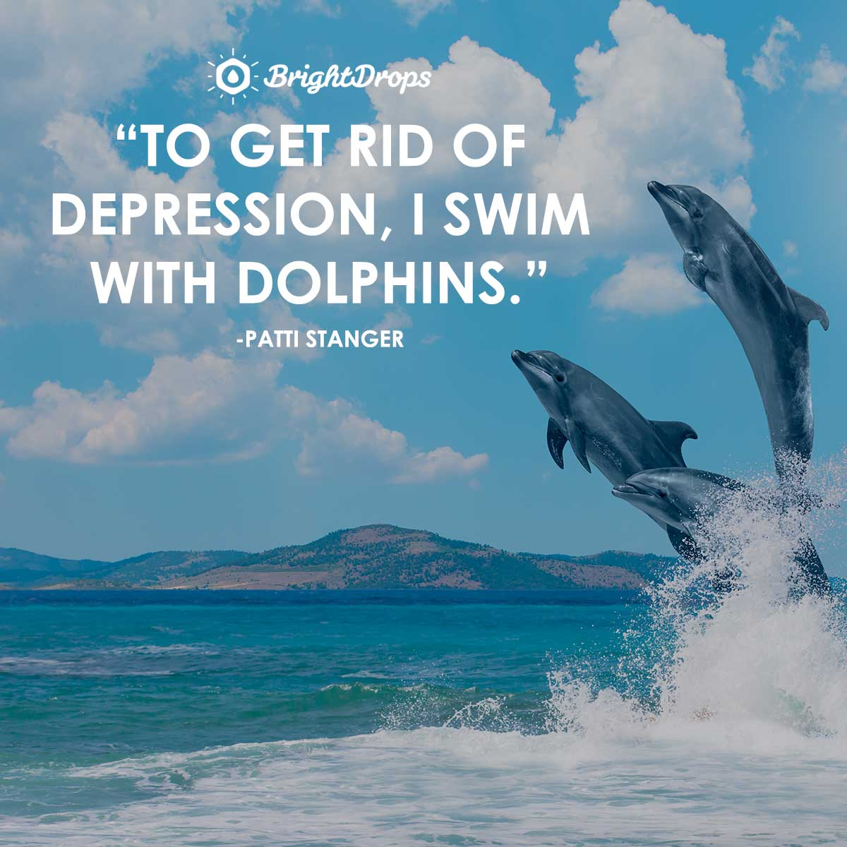 To get rid of depression, I swim with dolphins. -Patti Stanger