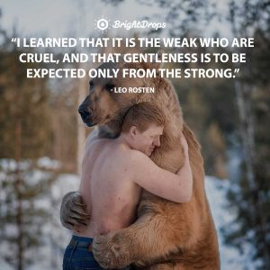 """I learned that it is the weak who are cruel, and that gentleness is to be expected only from the strong."" - Leo Rosten"