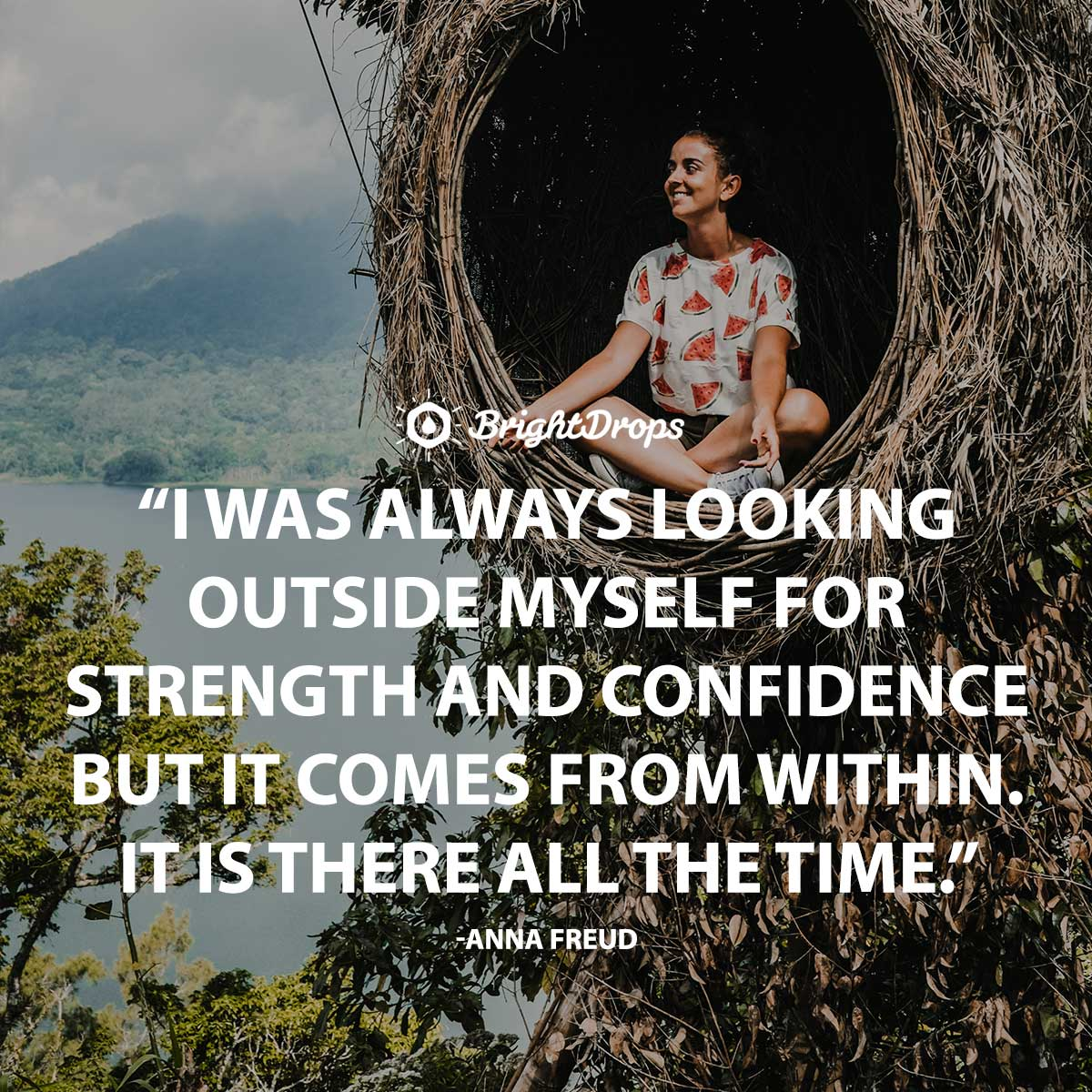 I was always looking outside myself for strength and confidence but it comes from within. It is there all the time. -Anna Freud