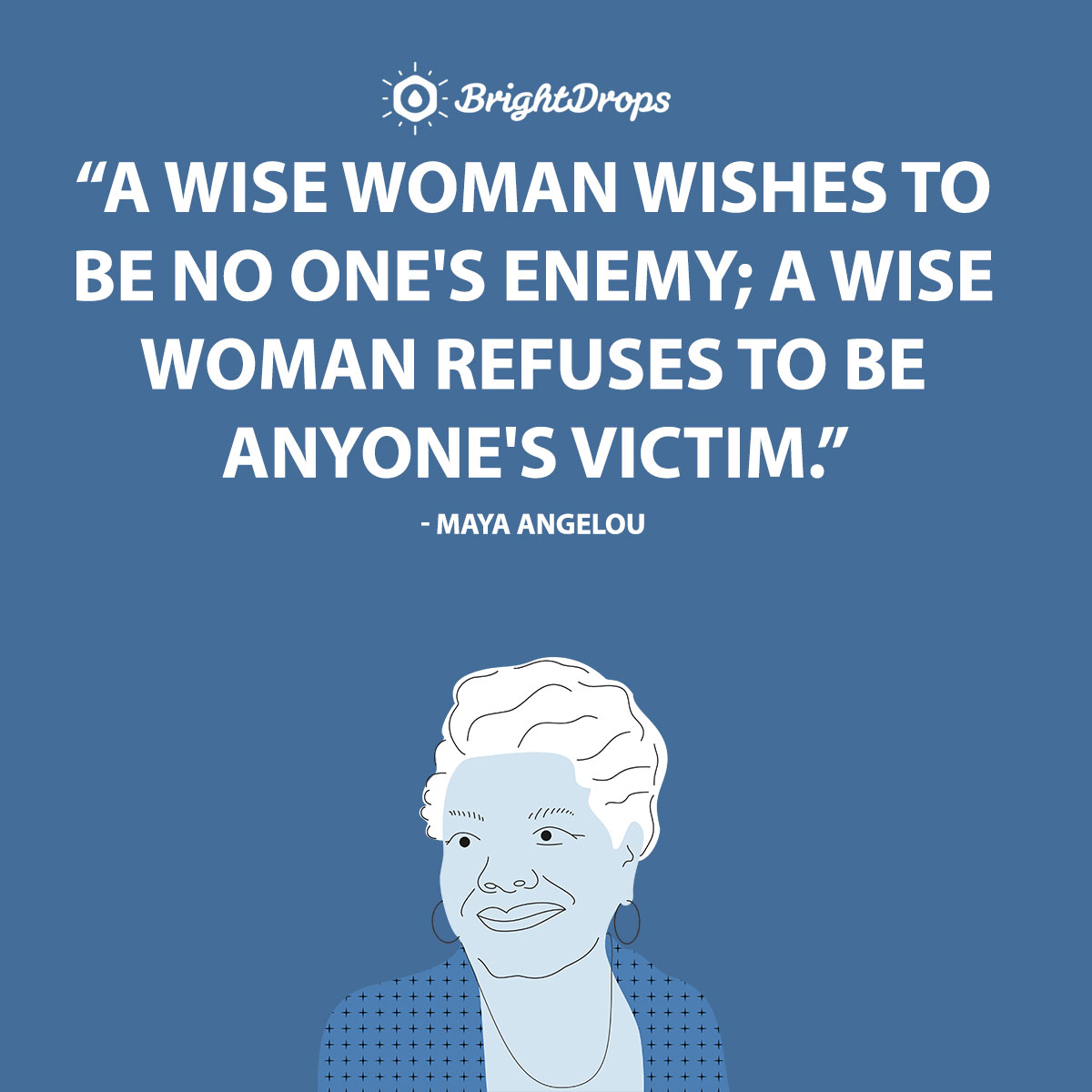 A wise woman wishes to be no one's enemy; a wise woman refuses to be anyone's victim. - Maya Angelou