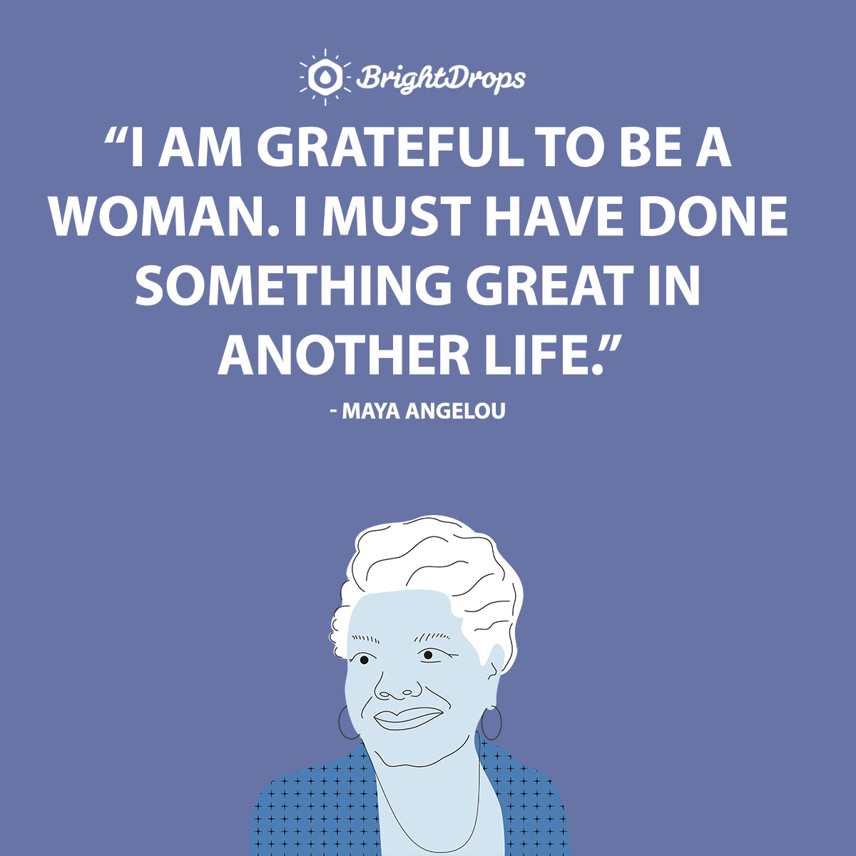 I am grateful to be a woman. I must have done something great in another life. - Maya Angelou