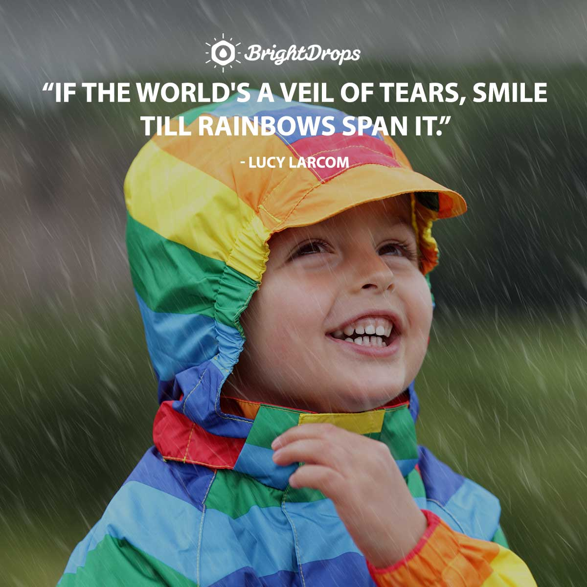 If the world's a veil of tears, Smile till rainbows span it. -Lucy Larcom