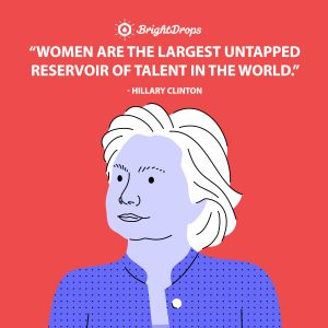 Women are the largest untapped reservoir of talent in the world. -Hillary Clinton