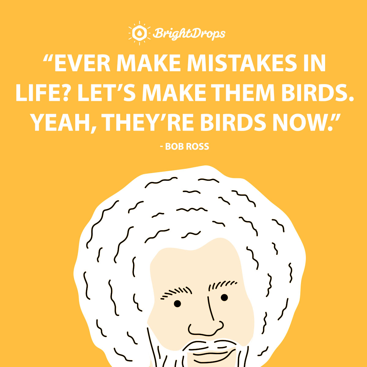 Ever make mistakes in life? Let's make them birds. Yeah, they're birds now. - Bob Ross