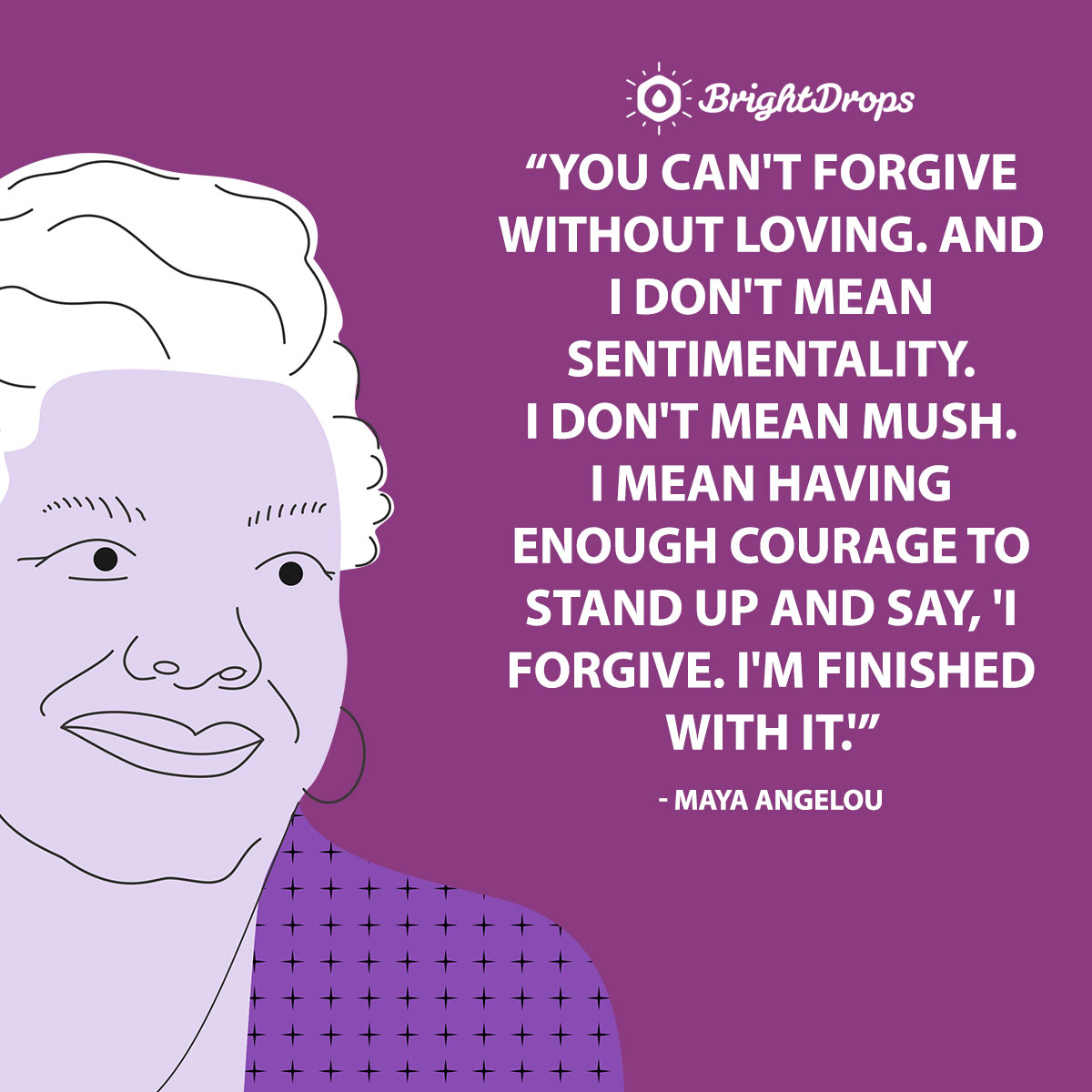 You can't forgive without loving. And I don't mean sentimentality. I don't mean mush. I mean having enough courage to stand up and say, 'I forgive. I'm finished with it'. - Maya Angelou