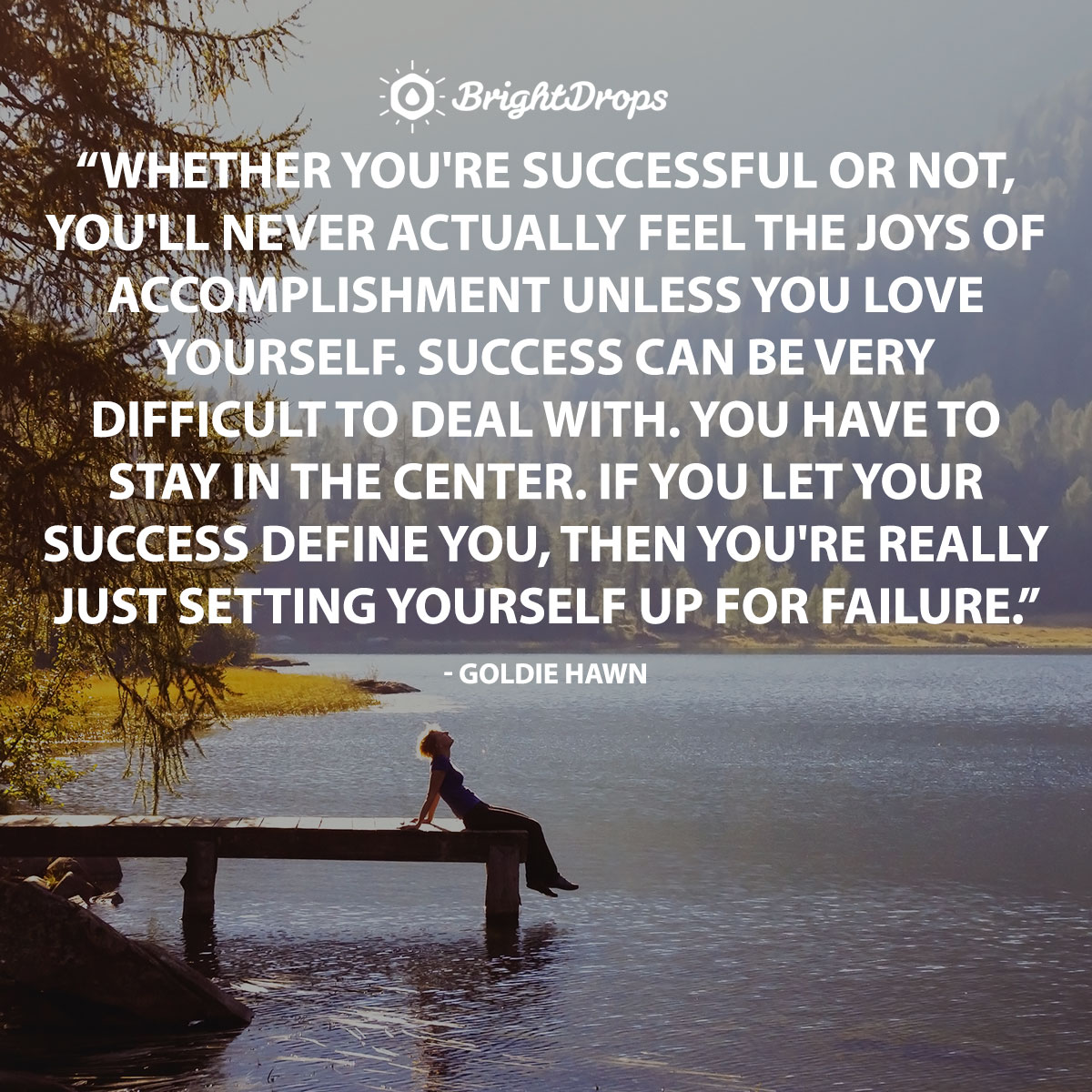 Whether you're successful or not, you will never actually feel the joys of accomplishment unless you love yourself. Success can be very difficult to deal with. You have to stay in the center. If you let your success define you, then you are really just setting yourself up for failure. - Goldie hawn