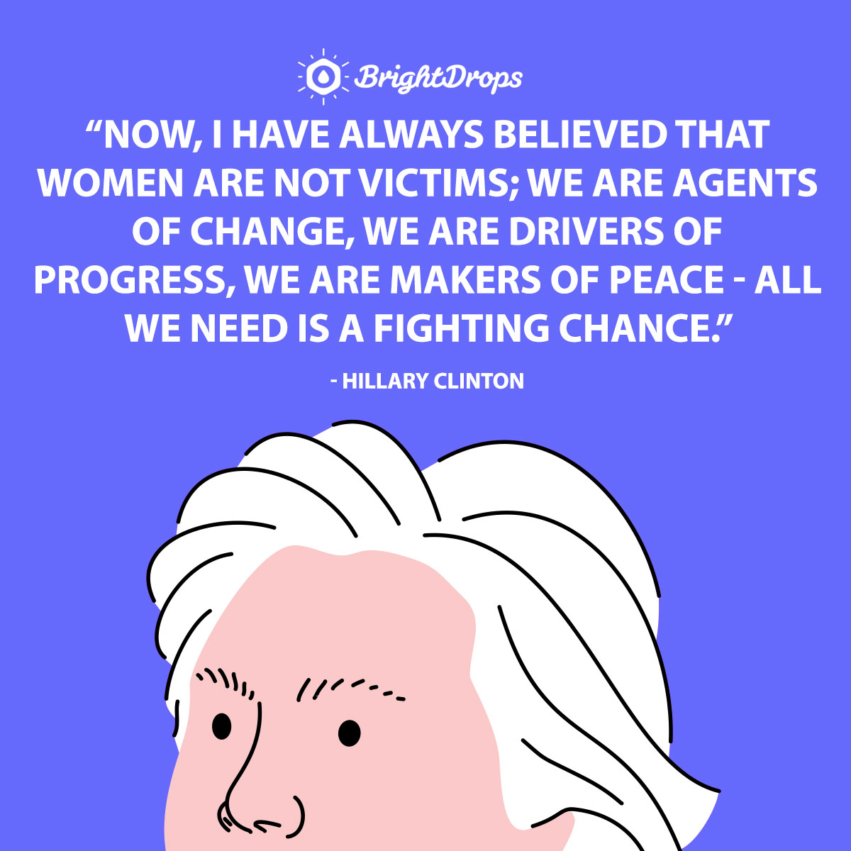Now, I have always believed that women are not victims; we are agents of change, we are drivers of progress, we are makers of peace - all we need is a fighting chance.