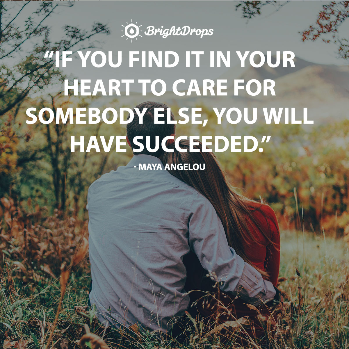 If you find it in your heart to care for somebody else, you will have succeeded. - Maya Angelou
