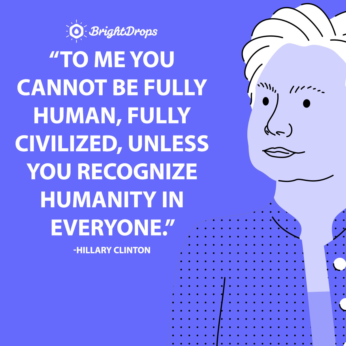 To me you cannot be fully human, fully civilized, unless you recognize humanity in everyone. -Hillary Clinton