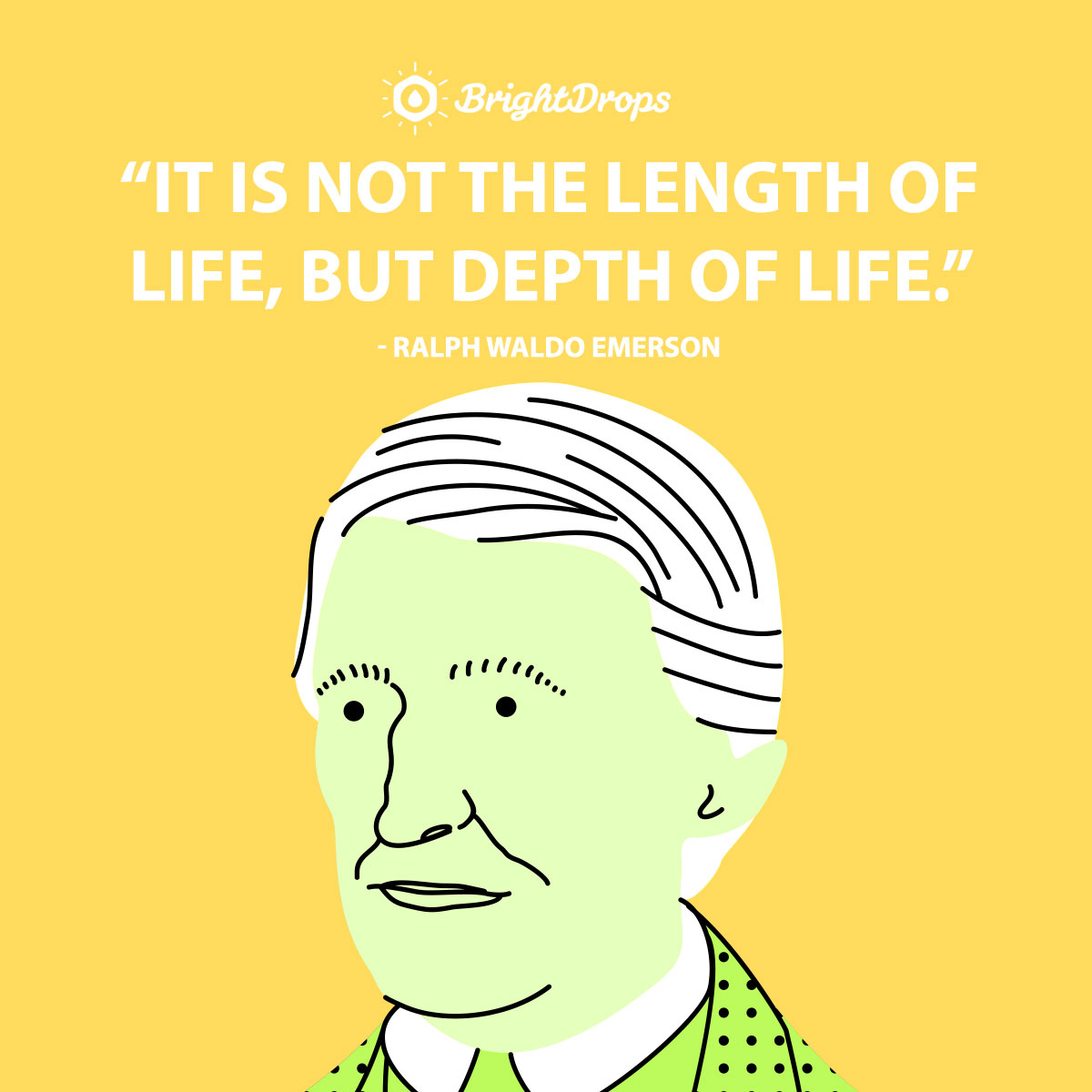 It is not the length of life, but depth of life. - Ralph Waldo Emerson