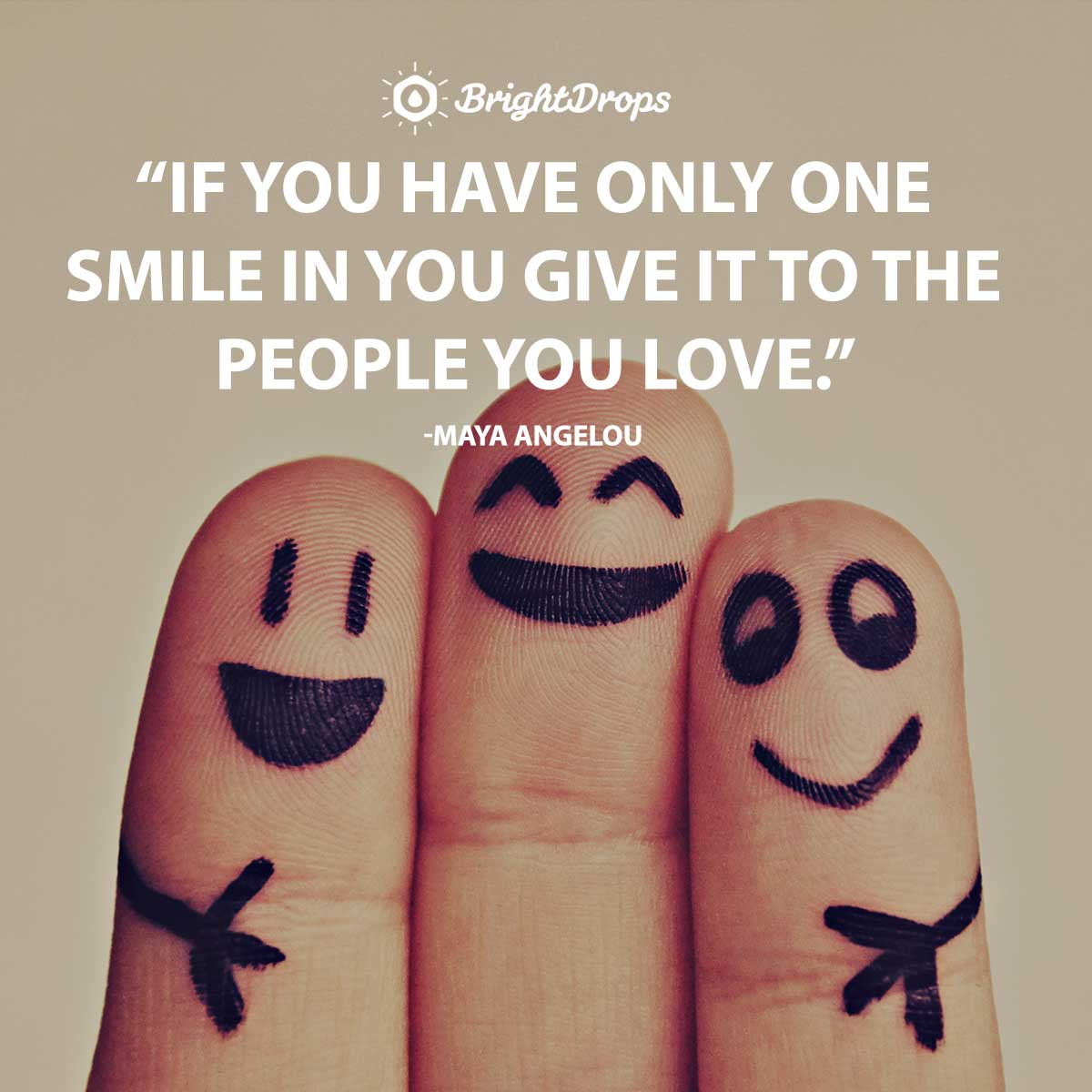 If you have only one smile in you give it to the people you love. -Maya Angelou