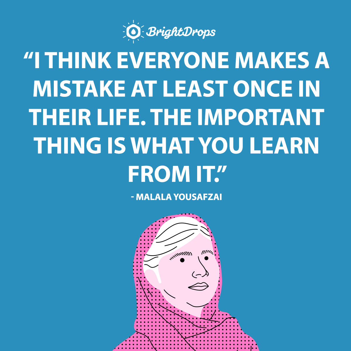 I think everyone makes a mistake at least once in their life. The important thing is what you learn from it. - Malala Yousafzai