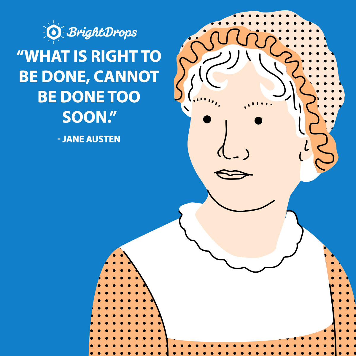 What is right to be done, cannot be done too soon. - Jane Austen