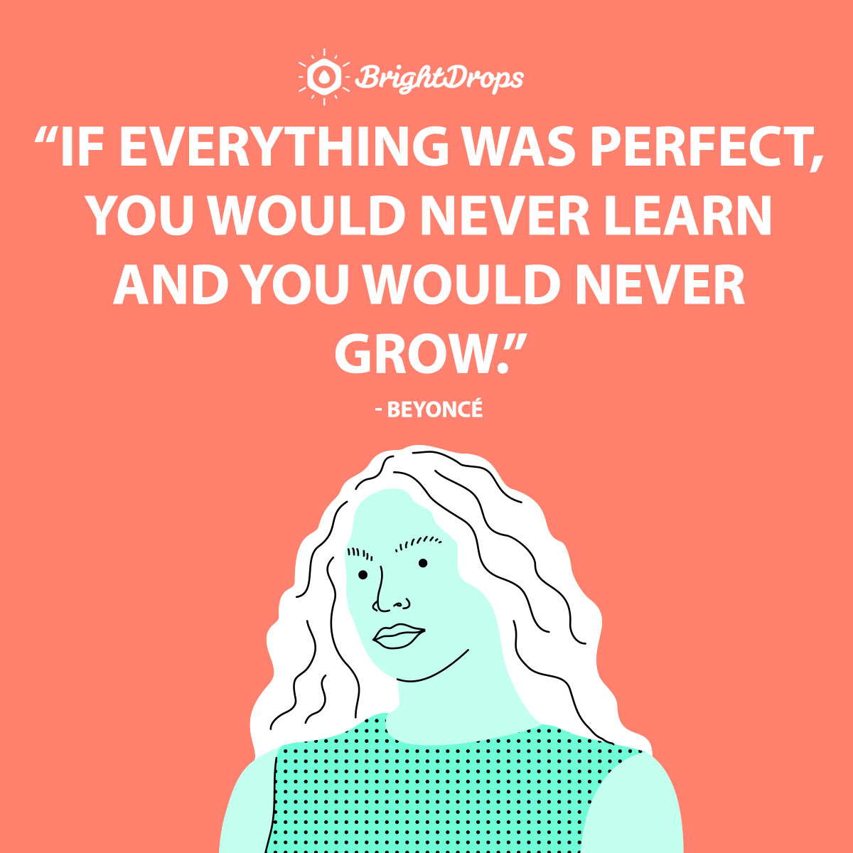If everything was perfect, you would never learn and you would never grow. - Beyoncé