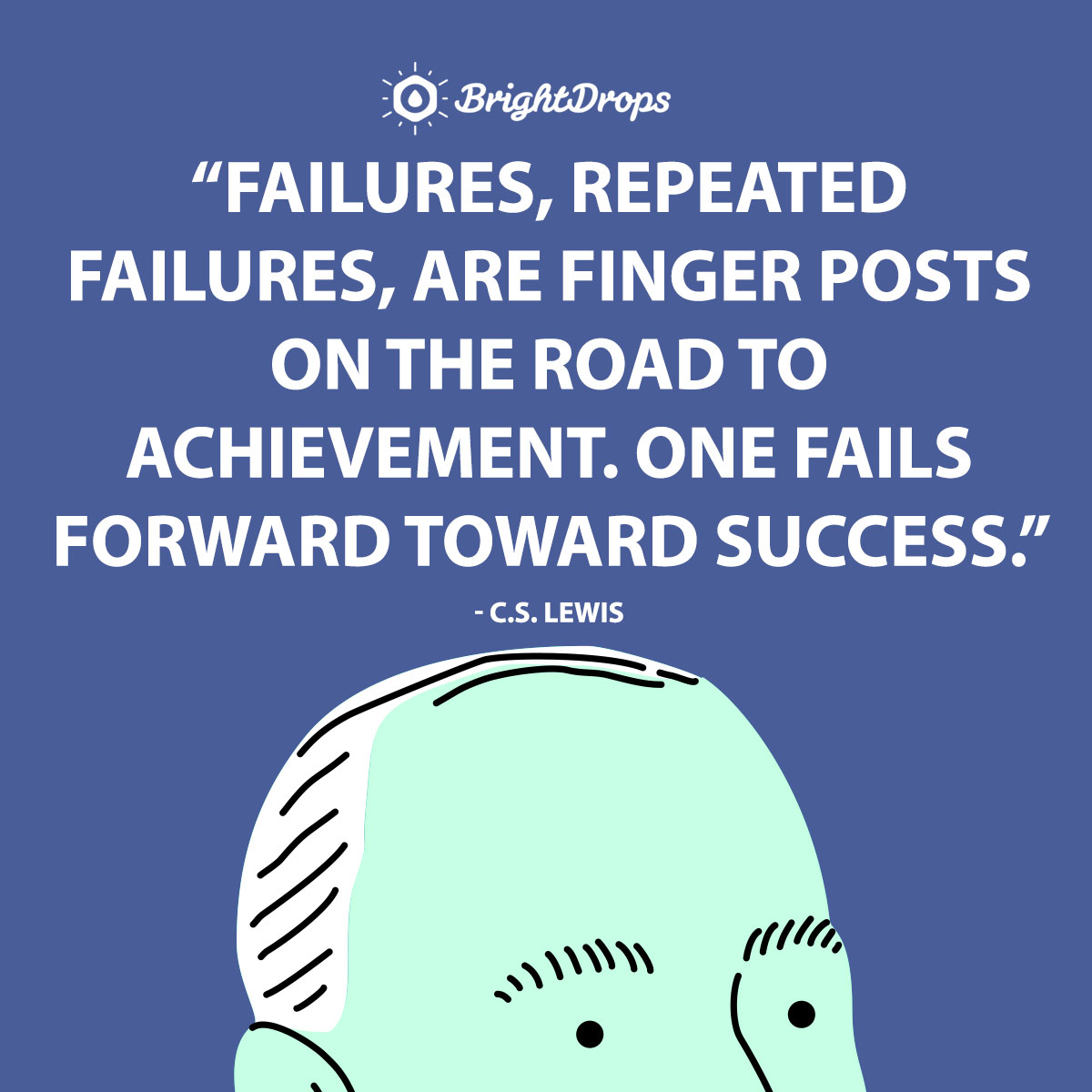 Failures, repeated failures, are finger posts on the road to achievement. One fails forward toward success. - C.S. Lewis
