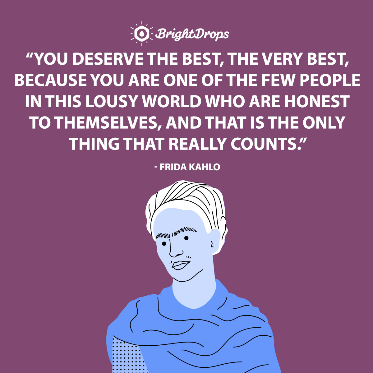 You deserve the best, the very best, because you are one of the few people in this lousy world who are honest to themselves, and that is the only thing that really counts. - Frida Kahlo
