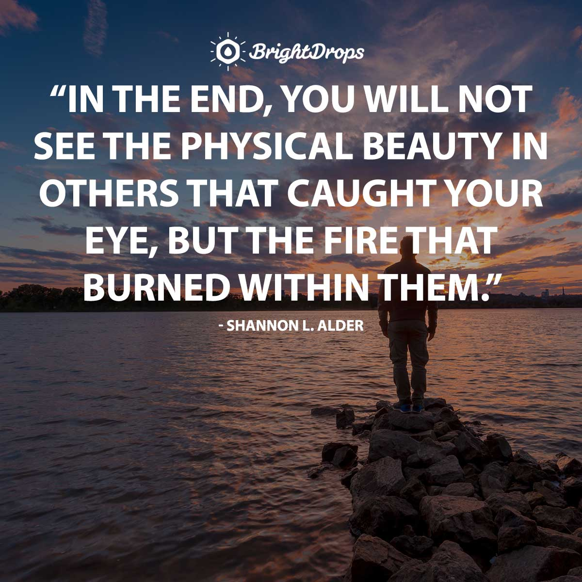 In the end, you will not see the physical beauty in others that caught your eye, but the fire that burned within them. - Shannon L. Alder