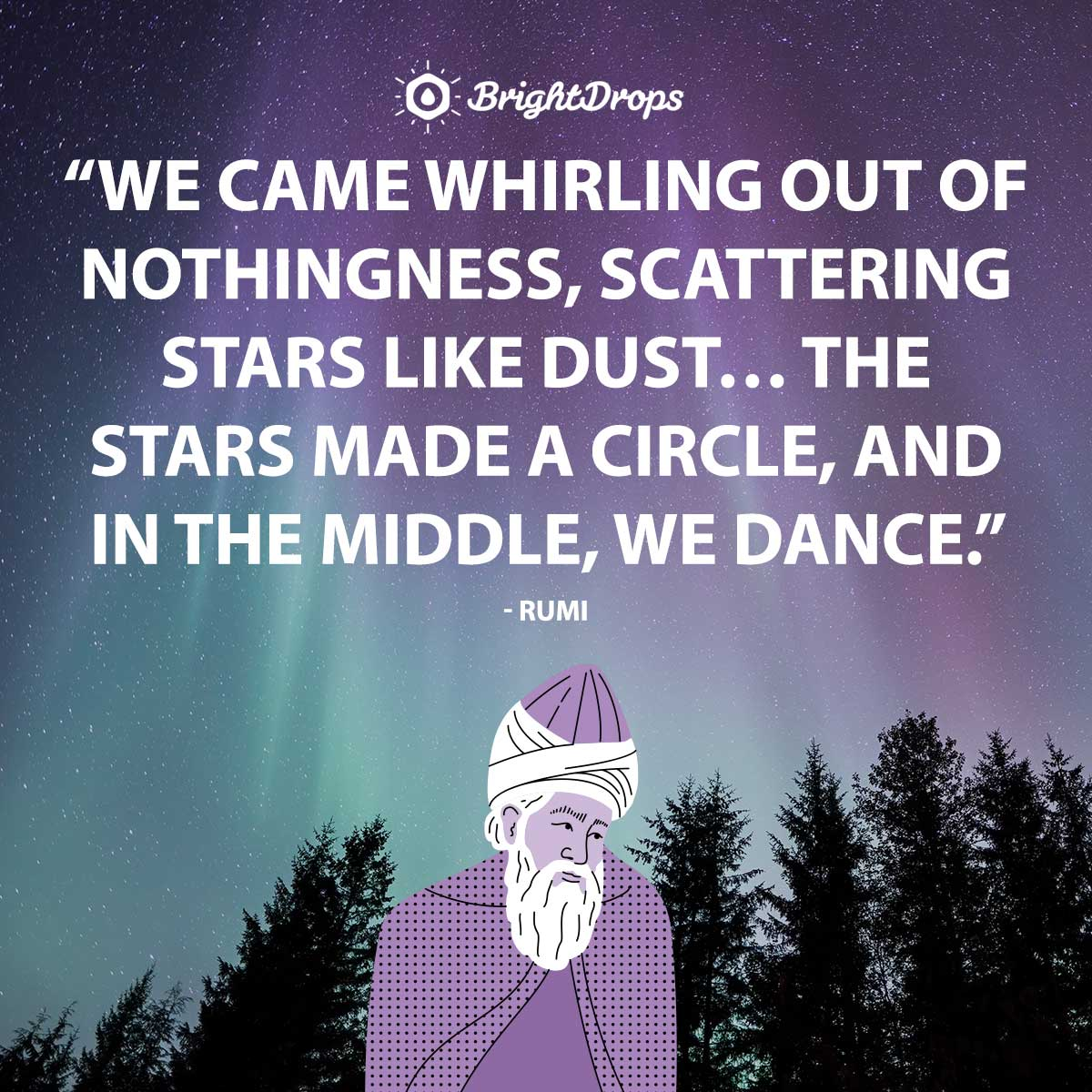 We came whirling out of nothingness, scattering stars like dust… The stars made a circle, and in the middle, we dance. - Rumi