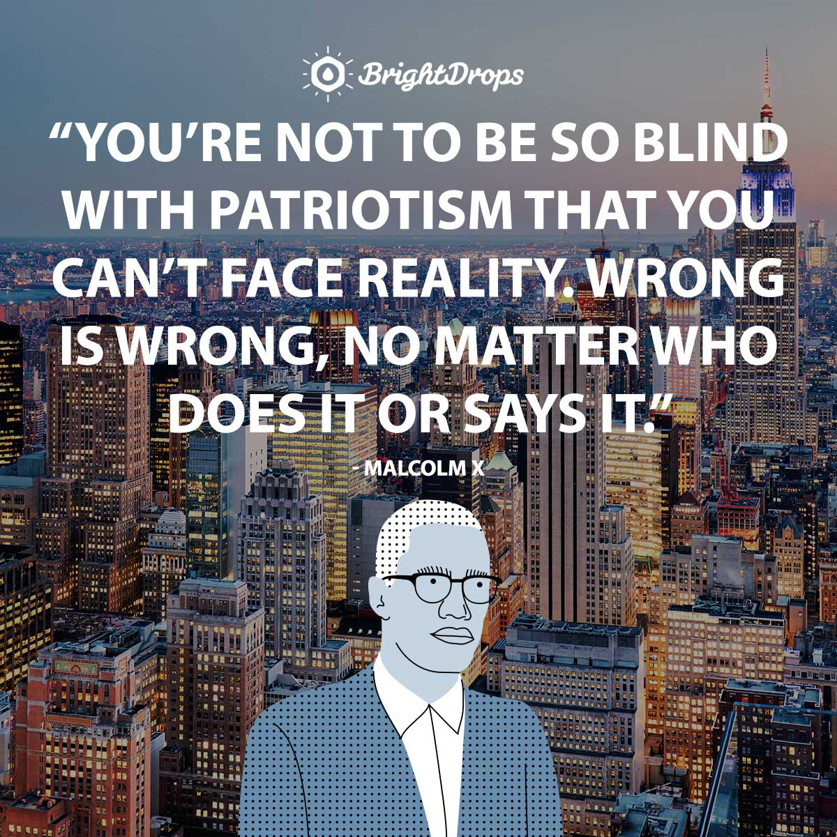 You're not to be so blind with patriotism that you can't face reality. Wrong is wrong, no matter who does it or says it. - Malcolm X