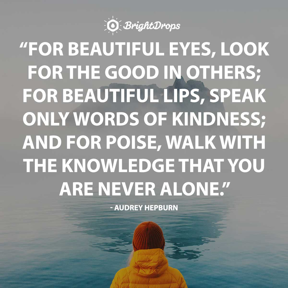 For beautiful eyes, look for the good in others; for beautiful lips, speak only words of kindness; and for poise, walk with the knowledge that you are never alone. - Audrey Hepburn