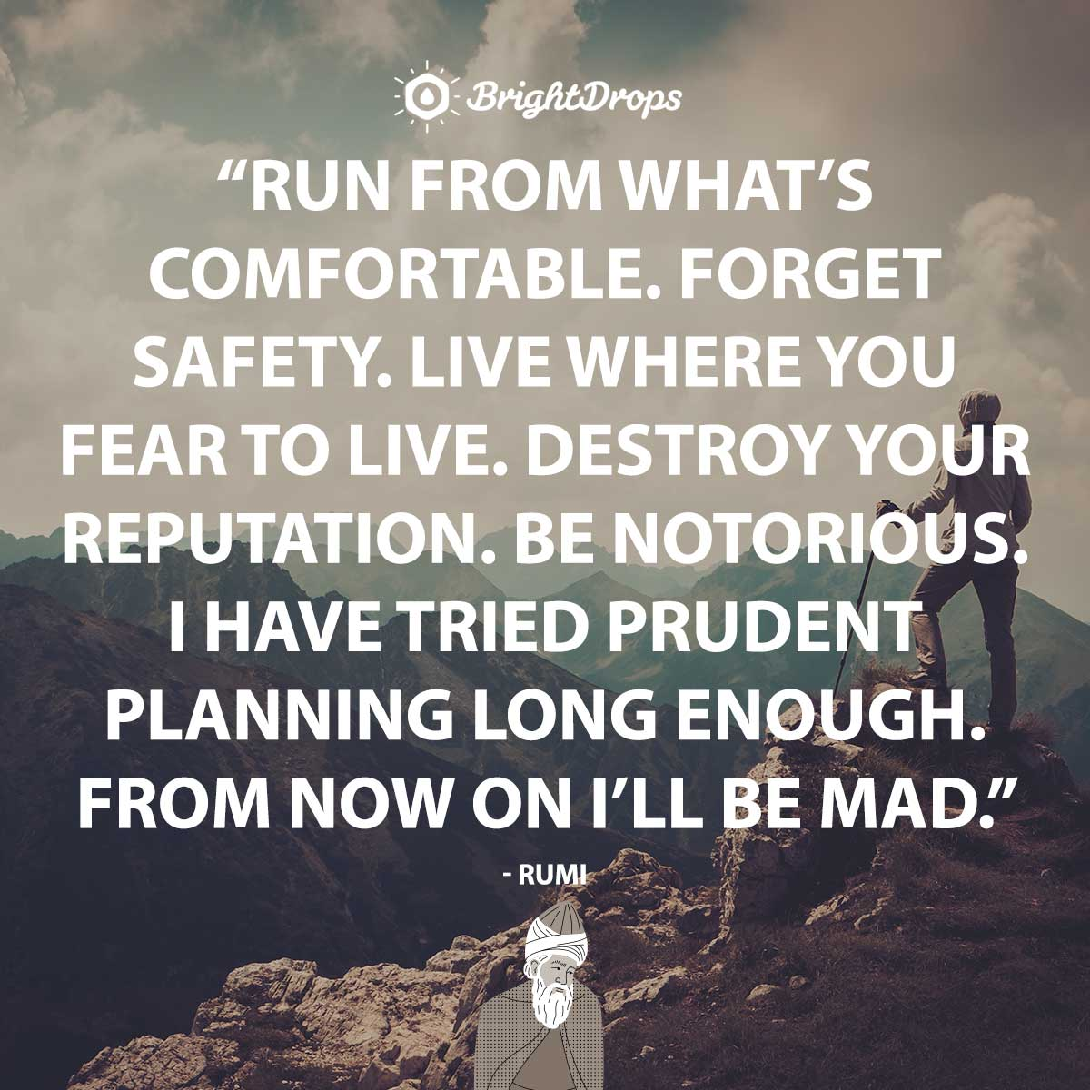 Run from what's comfortable. Forget safety. Live where you fear to live. Destroy your reputation. Be notorious. I have tried prudent planning long enough. From now on I'll be mad. - Rumi - Rumi