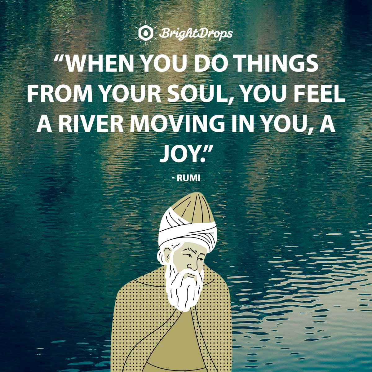 When you do things from your soul, you feel a river moving in you, a joy. - Rumi