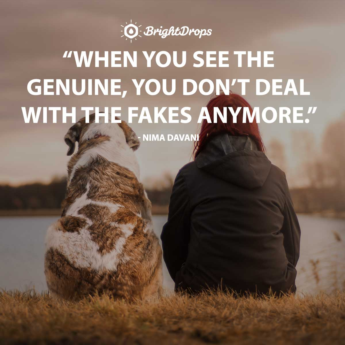 When you see the genuine, you don't deal with the fakes anymore. - Nima Davani