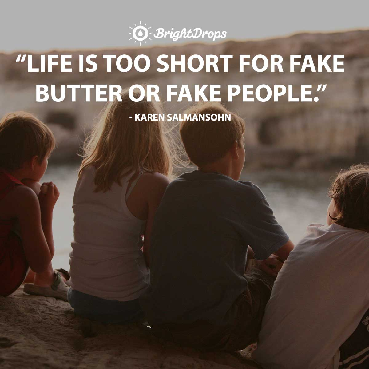 Life is too short for fake butter or fake people. – Karen Salmansohn