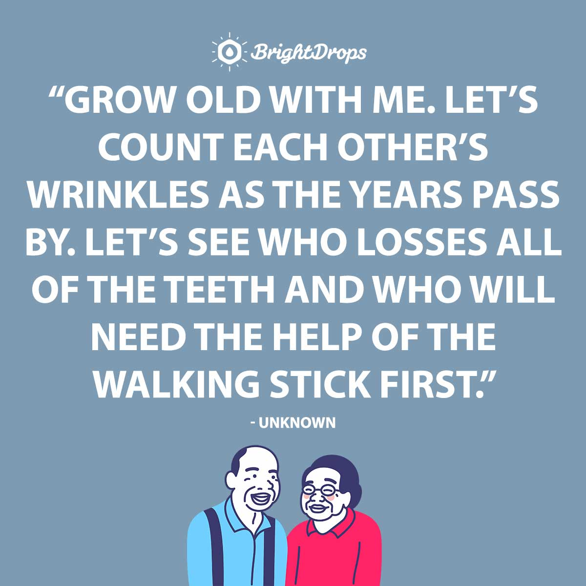 Grow old with me. Let's count each other's wrinkles as the years pass by. Let's see who losses all of the teeth and who will need the help of the walking stick first. - Unknown