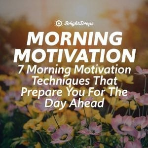 7 Morning Motivation Techniques That Prepare You For The Day Ahead