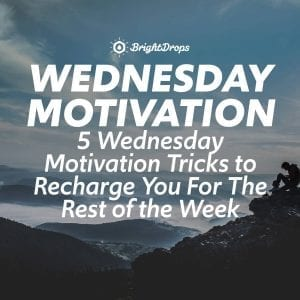 5 Wednesday Motivation Tricks to Recharge You For The Rest of the Week