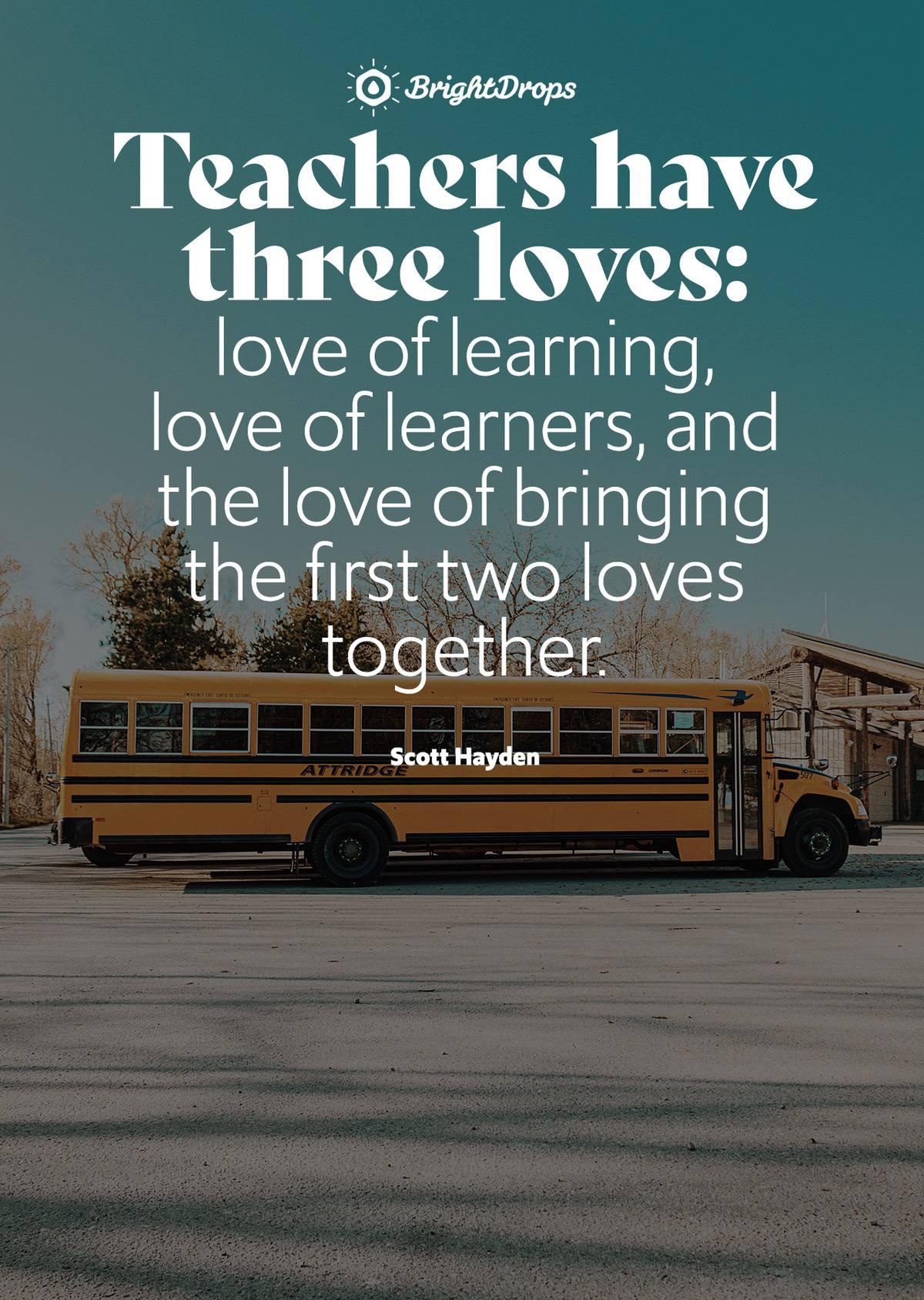 Teachers have three loves: love of learning, love of learners, and the love of bringing the first two loves together. - Scott Hayden