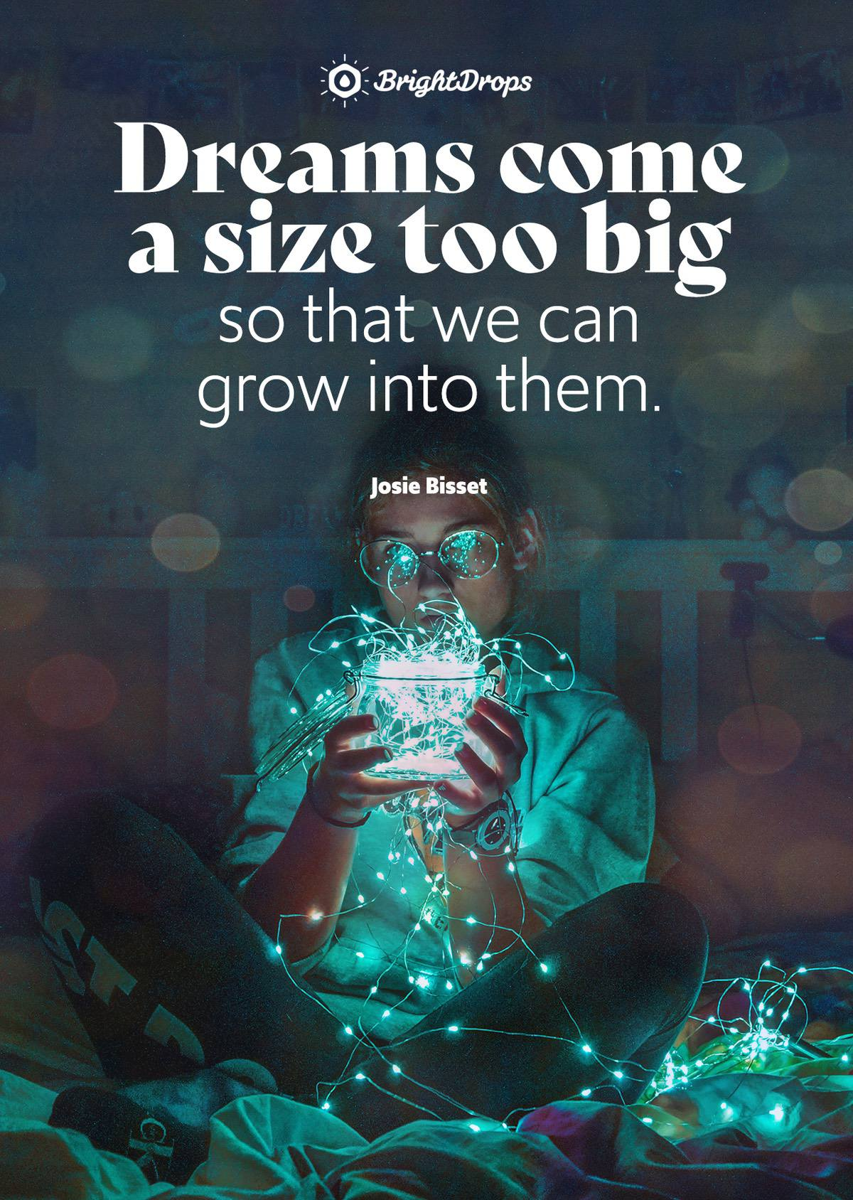 Dreams come a size too big so that we can grow into them. - Josie Bisset