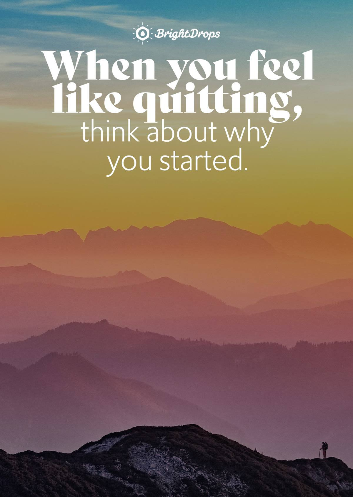 When you feel like quitting, think about why you started. - Unknown