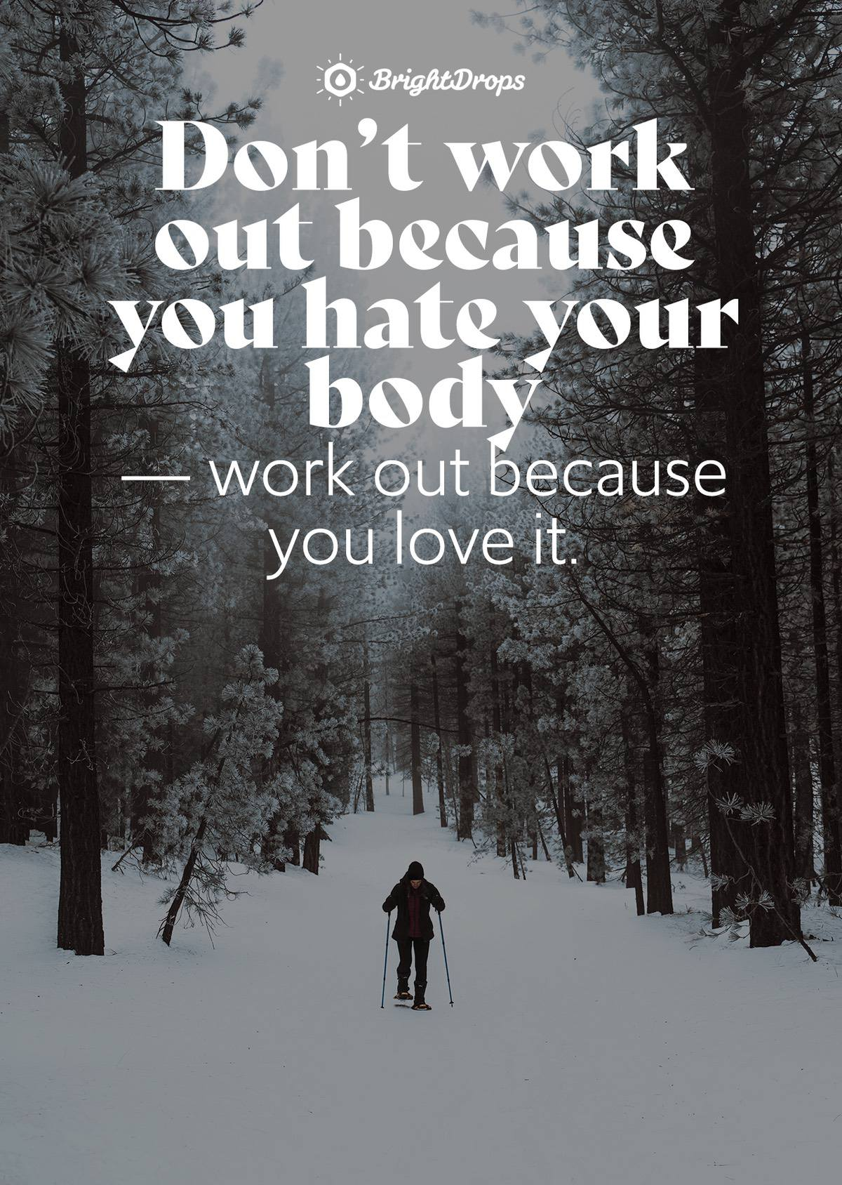 Don't work out because you hate your body — work out because you love it. - Unknown